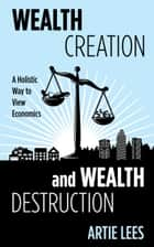 Wealth Creation and Wealth Destruction ebook by Artie Lees