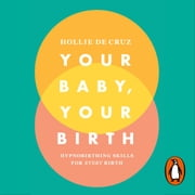 Your Baby, Your Birth - Hypnobirthing Skills For Every Birth audiobook by Hollie de Cruz