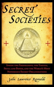 Secret Societies - Inside the Freemasons, the Yakuza, Skull and Bones, and the World's Most Notorious Secret Organizations ebook by John Lawrence Reynolds