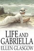 Life and Gabriella - The Story of a Woman's Courage ebook by Ellen Glasgow