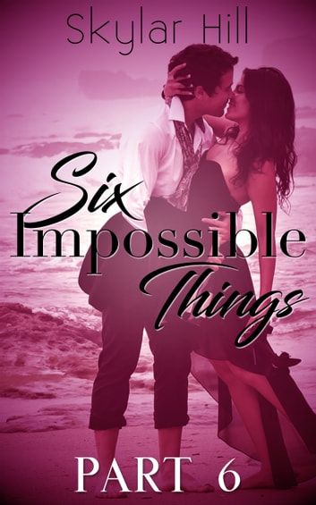Six Impossible Things - Part Six ebook by Skylar Hill
