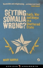 Getting Somalia Wrong? - Faith, War and Hope in a Shattered State ebook by Mary Harper