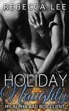 Holiday Naughty: My Alpha Bad Boy Client ebook by Rebecca Lee