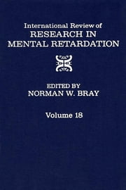International Review of Research in Mental Retardation - Volume 18 ebook by Norman W. Bray
