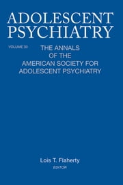 Adolescent Psychiatry, V. 30 - The Annals of the American Society for Adolescent Psychiatry ebook by Lois T. Flaherty
