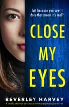 Close My Eyes - A totally addictive and unputdownable psychological thriller ebook by Beverley Harvey