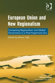 European Union and New Regionalism - Competing Regionalism and Global Governance in a Post-Hegemonic Era ebook by Professor Mario Telò