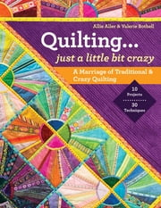 Quilting — Just a Little Bit Crazy - A Marriage of Traditional & Crazy Quilting ebook by Allie Aller,Valerie Bothell