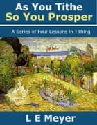 As You Tithe, So You Prosper: A Series of Four Lessons in Tithing ebook by L E Meyer