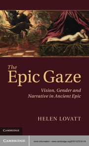 The Epic Gaze - Vision, Gender and Narrative in Ancient Epic ebook by Dr Helen Lovatt