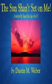 The Sun Shan't Set on Me! Poems from My Younger Days (Ages 16 to 23) ebook by Dustin M. Weber