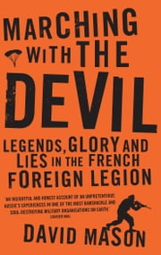Marching with the Devil - Legends, Glory and Lies in the French Foreign Legion ebook by David Mason