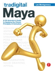 Tradigital Maya - A CG Animator's Guide to Applying the Classical Principles of Animation ebook by Lee Montgomery