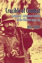 Crucible of Combat - Germany's Defensive Battles in the Ukraine 1943-44 ebook by Rolf Hinze