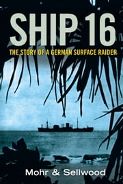 Ship 16 - The Story of a German Surface Raider ebook by Ulrich Mohr & Arthur Sellwood