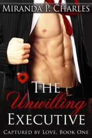 The Unwilling Executive - Captured by Love, #1 ebook by Miranda P. Charles