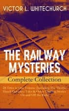 THE RAILWAY MYSTERIES - Complete Collection: 28 Titles in One Volume (Including The Thorpe Hazell Detective Tales & Other Thrilling Stories On and Off the Rails) - Peter Crane's Cigars, The Stolen Necklace, A Case of Signaling, Winning the Race, The Ruse That Succeeded, Between Two Fires, A Policy of Silence, In a Tight Fix, A Warning in Red and many more ebook by Victor L. Whitechurch