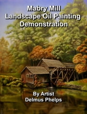 Mabry Mill Landscape Oil Painting Demonstration ebook by Delmus Phelps