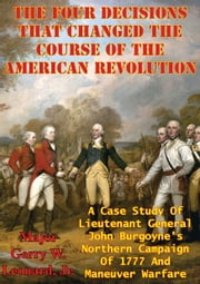 The Four Decisions That Changed The Course Of The American Revolution - A Case Study Of Lieutenant General John Burgoyne's Northern Campaign Of 1777 And Maneuver Warfare ebook by Major Gerry W. Leonard Jr. USMC