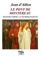 LE PONT DE MONTEREAU - SECONDE PARTIE - LA NÉCROMANCIENNE eBook by Jean d'Aillon