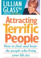 Attracting Terrific People: How To Find And Keep The People Who Bring Your Life Joy ebook by Lillian Glass