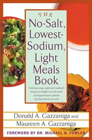 The No-Salt, Lowest-Sodium Light Meals Book - Delicious Soup, Salad and Sandwich Recipes to Delight Not Only Heart and Hypertension Patients But Their Doctors as Well ebook by Donald A. Gazzaniga, Michael B. Fowler, Maureen A. Gazzaniga