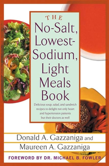 The No-Salt, Lowest-Sodium Light Meals Book - Delicious Soup, Salad and Sandwich Recipes to Delight Not Only Heart and Hypertension Patients But Their Doctors as Well ebook by Donald A. Gazzaniga,Maureen A. Gazzaniga