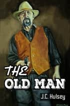 The Old Man ebook by J.C. Hulsey