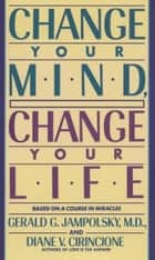 Change Your Mind, Change Your Life ebook by Diane V. Cirincione, Gerald G. Jampolsky, MD