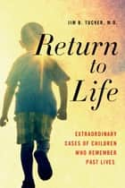 Return to Life - Extraordinary Cases of Children Who Remember Past Lives ebook by Jim B. Tucker, M.D.