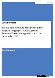 Do we Find Absolute Synonymy in the English Language? - An Analysis of Internet-Texts Dealing with the 11th September 2001 - An Analysis of Internet-Texts Dealing with the 11th September 2001 ebook by Julia Schubert