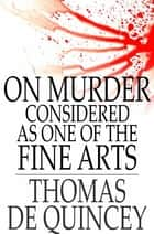 On Murder Considered as One of the Fine Arts: And Other Writings - And Other Writings ebook by Thomas de Quincey