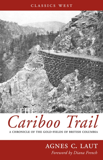 The Cariboo Trail - A Chronicle of the Gold-fields of British Columbia ebook by Agnes C. Laut