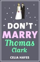 Don't Marry Thomas Clark - A fun feel-good romance ebook by Celia Hayes