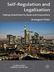 Self-Regulation and Legalization - Making Global Rules for Banks and Corporations ebook by Annegret Flohr
