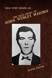 The Real Story of John Wesley Hardin, The Meanest s.o.b. in the Old West ebook by Alton Pryor