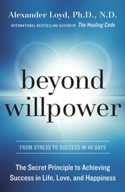 Beyond Willpower - The Secret Principle to Achieving Success in Life, Love, and Happiness ebook by Alexander Loyd, PhD., ND