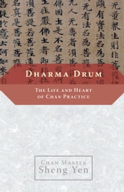 Dharma Drum - The Life and Heart of Chan Practice ebook by Chan Master Sheng Yen
