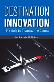 Destination Innovation - HR's Role in Charting the Course ebook by Patricia M. Buhler, SPHR