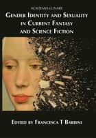 Gender Identity and Sexuality in Current Fantasy and Science Fiction ebook by Francesca T Barbini
