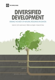 Diversified Development - Making the Most of Natural Resources in Eurasia ebook by Indermit S. Gill,Ivailo Izvorski,Willem van Eeghen,Donato De Rosa