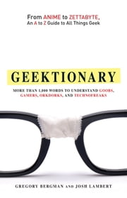 Geektionary: From Anime to Zettabyte, An A to Z Guide to All Things Geek ebook by Gregory Bergman,Josh Lambert