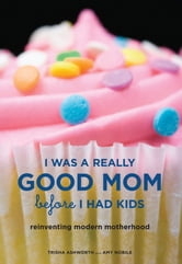 I Was a Really Good Mom Before I Had Kids - Reinventing Modern Motherhood ebook by Trisha Ashworth,Amy Nobile