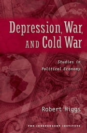 Depression, War, and Cold War - Studies in Political Economy ebook by Robert Higgs