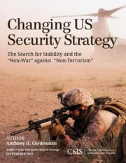 "Changing US Security Strategy - The Search for Stability and the ""Non-War"" against ""Non-Terrorism"" ebook by Anthony H. Cordesman"