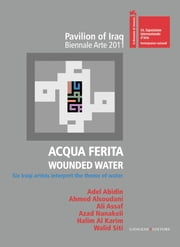 Acqua Ferita. Wounded Water - Six Iraqi artists interpret the theme of water. Pavilion of Iraq Biennale Arte 2011 ebook by Aa.Vv., Mary Angela Schroth