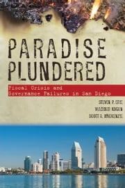 Paradise Plundered - Fiscal Crisis and Governance Failures in San Diego ebook by Steven Erie,Vladimir Kogan,Scott MacKenzie