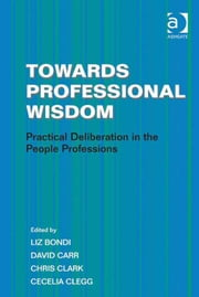 Towards Professional Wisdom - Practical Deliberation in the People Professions ebook by Dr Cecelia Clegg,Professor Chris Clark,Professor David Carr,Professor Liz Bondi