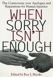 When Sorry Isn't Enough - The Controversy Over Apologies and Reparations for Human Injustice ebook by Roy L. Brooks