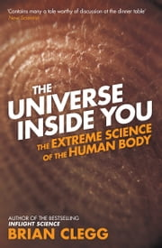 The Universe Inside You - The Extreme Science of the Human Body from Quantum Theory to the Mysteries of the Brain ebook by Brian Clegg